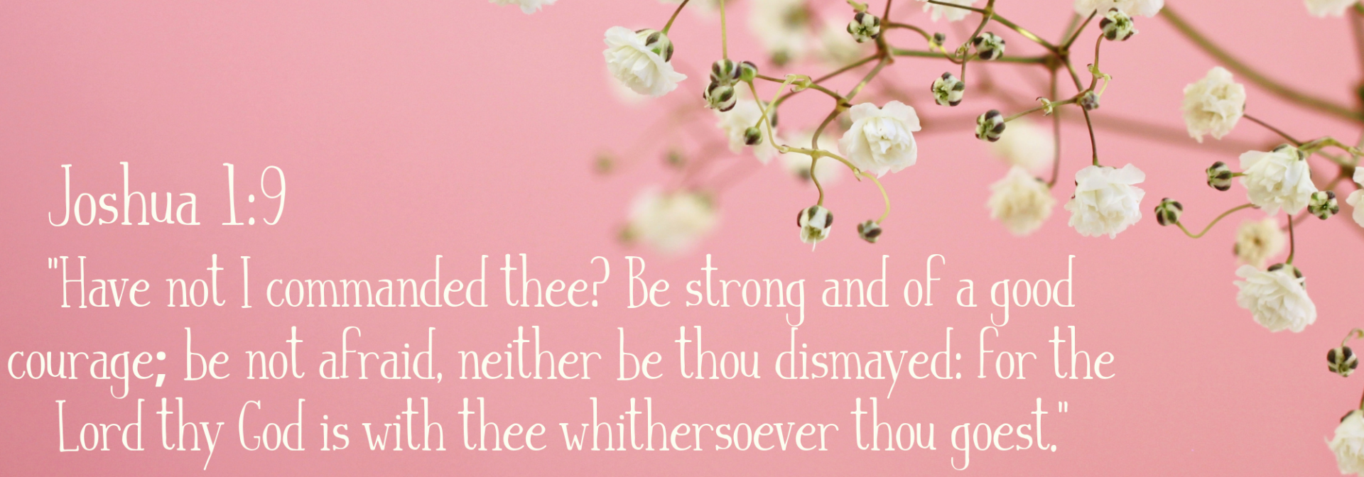 Have not I commanded thee_ Be strong and of a good courage; be not afraid, neither be thou dismayed_ for the Lord thy God is with thee whithersoever thou goest. (1)